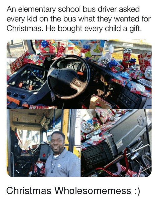 Christmas, School, and Elementary: An elementary school bus driver asked  every kid on the bus what they wanted for  Christmas. He bought every child a gift Christmas Wholesomemess :)