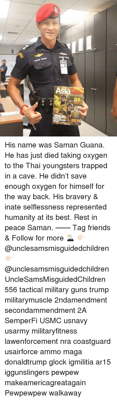 Friends, Guns, and Memes: An  IT  VOZ  n You  ace  ason  CHAMPIO  AD His name was Saman Guana. He has just died taking oxygen to the Thai youngsters trapped in a cave. He didn't save enough oxygen for himself for the way back. His bravery & inate selflessness represented humanity at its best. Rest in peace Saman. —— Tag friends & Follow for more 🦅 👉🏻 @unclesamsmisguidedchildren 👉🏻 @unclesamsmisguidedchildren UncleSamsMisguidedChildren 556 tactical military guns trump militarymuscle 2ndamendment secondammendment 2A SemperFi USMC usnavy usarmy militaryfitness lawenforcement nra coastguard usairforce ammo maga donaldtrump glock igmilitia ar15 iggunslingers pewpew makeamericagreatagain Pewpewpew walkaway