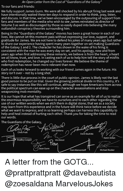 """Bradley Cooper: An Open Letter from the Cast of """"Guardians of the Galaxy  To our fans and friends:  We fully support James Gunn. We were all shocked by his abrupt firing last week and  have intentionally waited these ten days to respond in order to think, pray, listen  and discuss. In that time, we've been encouraged by the outpouring of support from  fans and members of the media who wish to see James reinstated as director of  Volume 3 as well as discouraged by those so easily duped into believing the many  outlandish conspiracy theories surrounding him  Being in the """"Guardians of the Galaxy"""" movies has been a great honor in each of our  lives. We cannot let this moment pass without expressing our love, support, and  gratitude for James. We are not here to defend his jokes of many years ago but rather  to share our experience having spent many years together on set making Guardians  of the Galaxy 1 and 2. The character he has shown in the wake of his firing is  consistent with the man he was every day on set, and his apology, now and from  years ago when first addressing these remarks, we believe is from the heart, a heart  we all know, trust, and love. In casting each of us to help him tell the story of misfit:s  who find redemption, he changed our lives forever. We believe the theme of  redemption has never been more relevant than novw.  Each of us looks forward to working with our friend James again in the future. His  story isn't over not by a long shot.  There is little due process in the court of public opinion. James is likely not the last  good person to be put on trial. Given the growing political divide in this country, it's  safe to say instances like this will continue, although we hope Americans from acros:s  the political spectrum can ease up on the character assassinations and stop  weaponizing mob mentality  It is our hope that what has transpired can serve as an example for all of us to realize  the enormous responsibility we have to ourselves and"""