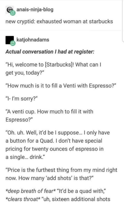 """Ninja: anais-ninja-blog  new cryptid: exhausted woman at starbucks  katjohnadams  Actual conversation I had at register:  """"Hi, welcome to [Starbucks]! What can I  get you, today?""""  """"How much is it to fill a Venti with Espresso?""""  """"I- I'm sorry?""""  """"A venti cup. How much to fill it with  Espresso?""""  """"Oh. uh. Well, it'd be I suppose.. only have  a button for a Quad. I don't have special  pricing for twenty ounces of espresso in  a single. drink.""""  """"Price is the furthest thing from my mind right  now. How many 'add shots' is that?""""  *deep breath of fear* """"It'd be a quad with,""""  *clears throat* """"uh, sixteen additional shots"""