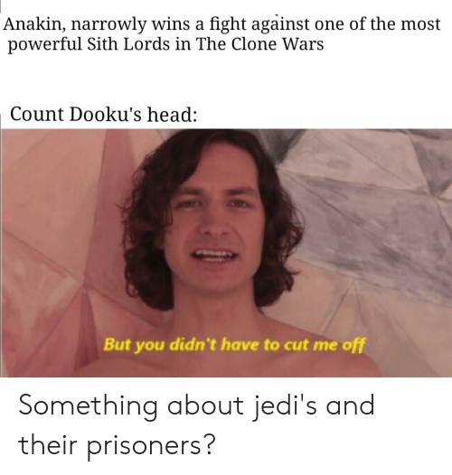 Head, Sith, and Powerful: Anakin, narrowly wins a fight against one of the most  powerful Sith Lords in The Clone Wars  Count Dooku's head:  But you didn't have to cut me off Something about jedi's and their prisoners?