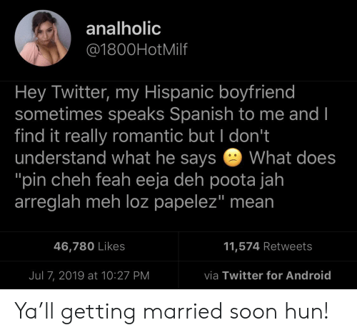 """Android, Meh, and Soon...: analholic  @1800HotMilf  Hey Twitter, my Hispanic boyfriend  sometimes speaks Spanish to me and I  find it really romantic but I don't  understand what he says  """"pin cheh feah eeja deh poota jah  arreglah meh loz papelez"""" mean  What does  11,574 Retweets  46,780 Likes  via Twitter for Android  Jul 7, 2019 at 10:27 PM Ya'll getting married soon hun!"""