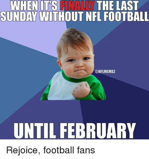 Nfl Football: ANALLY  SUNDAY WITHOUT NFL FOOTBALL  WHEN IT'S  THE LAST  @NFLMEMEZ  UNTIL FEBRUARY Rejoice, football fans
