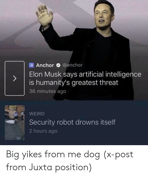 Artificial: Anchor @anchor  Elon Musk says artificial intelligence  is humanity's greatest threat  36 minutes ago  WEIRD  Security robot drowns itself  2 hours ago Big yikes from me dog (x-post from Juxta position)