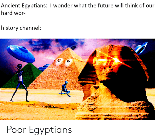 Future, History, and Ancient: Ancient Egyptians: I wonder what the future will think of our  hard wor-  history channel: Poor Egyptians