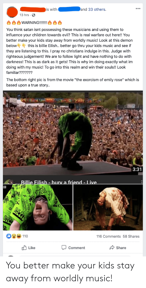"""Children, Music, and True: and 33 others  is with  13 hrs  WARNING!!!!!! O8  You think satan isnt possessing these musicians and using them to  influence your children towards evil? This is real warfare out here!! You  better make your kids stay away from worldly music! Look at this demon  below this is billie Eilish.. better go thru your kids music and see if  they are listening to this. I pray no christians indulge in this. Judge with  righteous judgement! We are to follow light and have nothing to do with  darkness! This is as dark as it gets! This is why im doing exactly what im  doing with my music! To go into this realm and win their souls!! Look  familiar???????  The bottom right pic is from the movie """"the exorcism of emily rose"""" which is  based upon a true story..  3:31  Billie Filish-bury a friend - Live.  C  M110  116 Comments 58 Shares  Like  Share  Comment  TK You better make your kids stay away from worldly music!"""