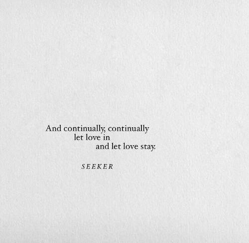 Love, Stay, and Seeker: And continually, continually  let love in  and let love stay  SEEKER