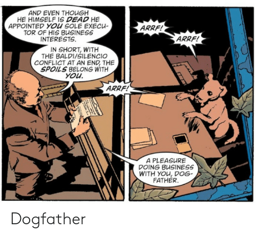 Business, Tor, and Dog: AND EVEN THOUGH  HE HIMSELF IS DEAD HE  APPOINTED YOU SOLE ExECU  TOR OF HIS BUSINESS  INTERESTS.  ARRF!  ARRF!  IN SHORT, WITH  THE BALDI/SILENCIO  CONFLICT AT AN END THE  SPOILS BELONG WITH  you  ARRF!  A PLEASURE  DOING BUSINESS  WITH YOu, DoG  FATHER. Dogfather