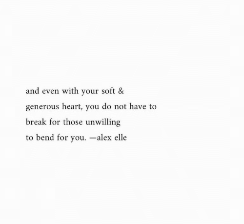 generous: and even with your soft &  generous heart, you do not have to  break for those unwilling  to bend for you. -alex elle