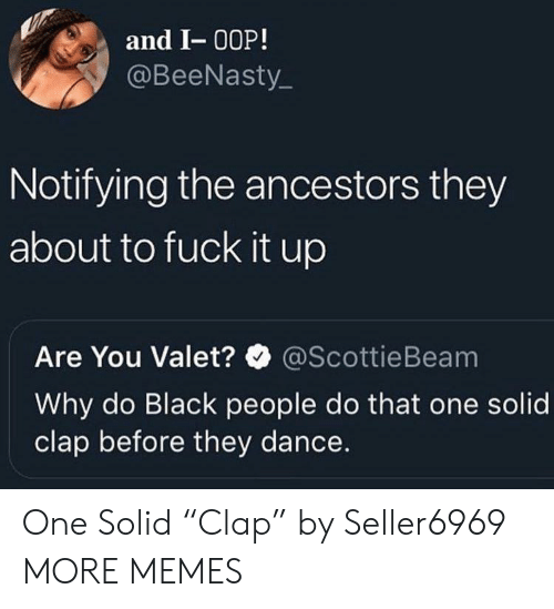 """Dank, Memes, and Target: and I- 00P!  @BeeNasty  Notifying the ancestors they  about to fuck it up  Are You Valet?@ScottieBeam  Why do Black people do that one solid  clap before they dance. One Solid """"Clap"""" by Seller6969 MORE MEMES"""