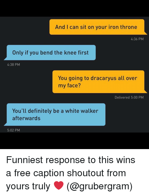 yours truly: And I can sit on your iron throne  4:36 PM  Only if you bend the knee first  4:38 PM  You going to dracaryus all over  my face?  Delivered 5:00 PM  You'll definitely be a white walker  afterwards  5:02 PM Funniest response to this wins a free caption shoutout from yours truly ❤️ (@grubergram)