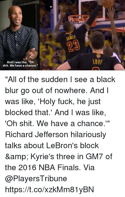 """Finals, Memes, and Nba: And I was like, """"Oh  shit. We have a chance."""" """"All of the sudden I see a black blur go out of nowhere. And I was like, 'Holy fuck, he just blocked that.' And I was like, 'Oh shit. We have a chance.'""""  Richard Jefferson hilariously talks about LeBron's block & Kyrie's three in GM7 of the 2016 NBA Finals.   Via @PlayersTribune https://t.co/xzkMm81yBN"""
