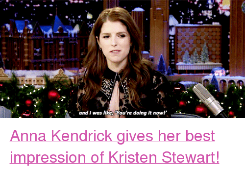 """anna kendrick: and I was like, You're doing it nowl <p><a href=""""https://www.youtube.com/watch?v=azVAxbETWmk"""" target=""""_blank"""">Anna Kendrick gives her best impression of Kristen Stewart!</a><br/></p>"""