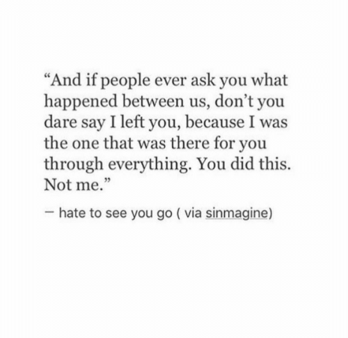 """Ask, One, and Dare: """"And if people ever ask you what  happened between us, don't you  dare say I left you, because I was  the one that was there for you  through everything. You did this.  Not me.""""  5  hate to see you go ( via sinmagine)"""