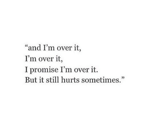 "Hurts, Still, and Sometimes: ""and I'm over it,  I'm over it,  I promise I'm over it.  But it still hurts sometimes.""  05"