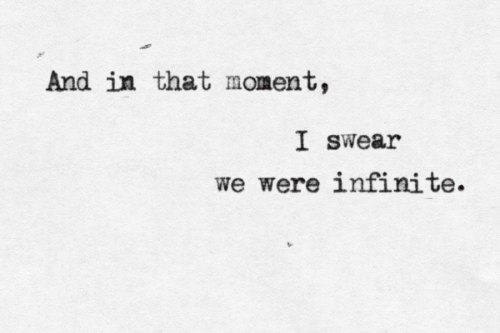Infinite, Moment, and I Swear: And in that moment,  I swear  we were infinite.