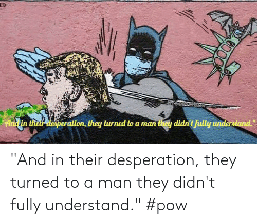 "Donald Trump: ""And in their desperation, they turned to a man they didn't fully understand."" #pow"