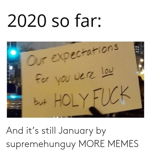 S: And it's still January by supremehunguy MORE MEMES