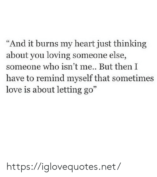 """Love, Heart, and Net: """"And it burns my heart just thinking  about you loving someone else,  someone who isn't me... But then I  have to remind myself that sometimes  love is about letting go"""" https://iglovequotes.net/"""