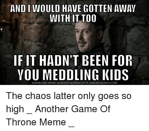 meme generator: AND IWOULD HAVE GOTTEN AWAY  WITH IT TOO  IF IT HADN'T BEEN FOR  YOU MEDDLING KIDS  DOWNLOAD MEME GENERATOR FROM HTTP://MEMECRUNCH.COM The chaos latter only goes so high _ Another Game Of Throne Meme _