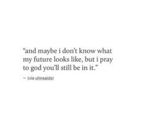 """Future, God, and Via: """"and maybe i don't know what  my future looks like, but i pray  to god you'll still be in it.""""  -(via uhnsaids)"""