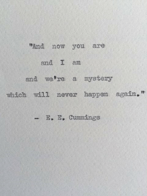 """Mystery, Never, and Will: """"And now you are  and I am  and we re a mystery  which will never happen again,""""  E. E, Cummings"""