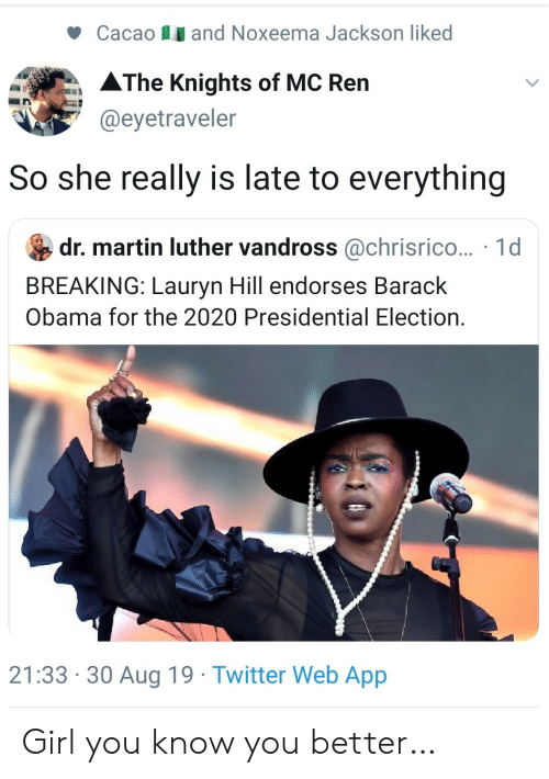 Barack Obama: and Noxeema Jackson liked  Cacao  AThe Knights of MC Ren  @eyetraveler  So she really is late to everything  dr. martin luther vandross @chrisrico... 1d  BREAKING: Lauryn Hill endorses Barack  Obama for the 2020 Presidential Election.  21:33 30 Aug 19 Twitter Web App Girl you know you better…