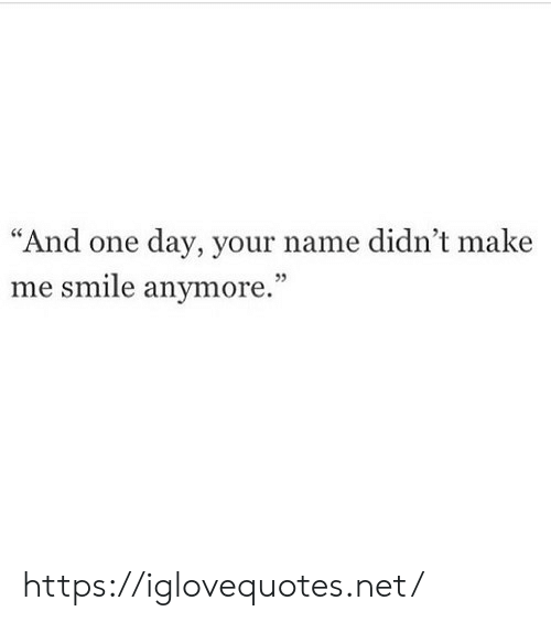 """Smile, Net, and One: """"And one day, your name didn't make  me smile anymore."""" https://iglovequotes.net/"""