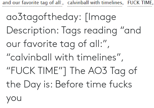 """tags: and our favorite tag of all:, calvinball with timelines, FUCK TIME, ao3tagoftheday:  [Image Description: Tags reading """"and our favorite tag of all:"""", """"calvinball with timelines"""", """"FUCK TIME""""]  The AO3 Tag of the Day is: Before time fucks you"""