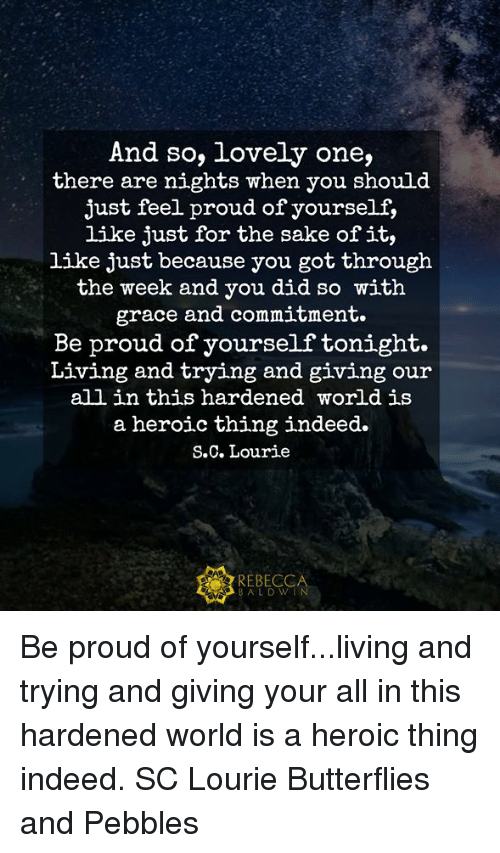Memes, Indeed, and World: And so, lovely one,  there are nights when you should  just feel proud of yourself,  like just for the sake of it,  like just because you got througłh  the week and you did so with  grace and commitment.  Be proud of yourself tonight.  Living and trying and giving our  all in this hardened world is  a heroic thing indeed.  S.C. Lourie  REBECCA  BALDW Be proud of yourself...living and trying and giving your all in this hardened world is a heroic thing indeed.   SC Lourie Butterflies and Pebbles