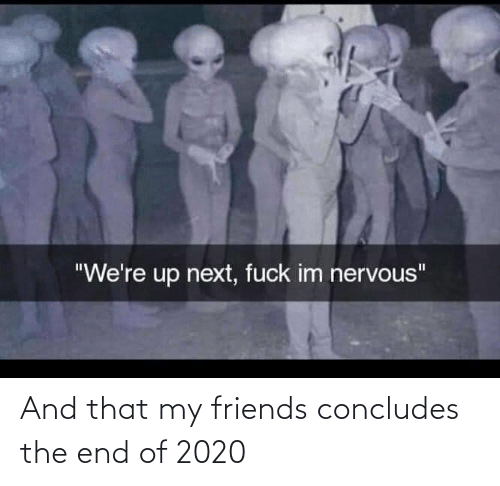 end: And that my friends concludes the end of 2020