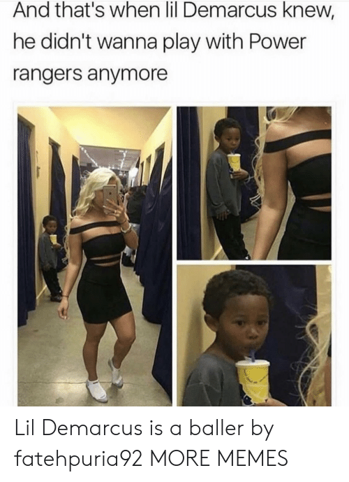 Rangers: And that's when lil Demarcus knew,  he didn't wanna play with Power  rangers anymore Lil Demarcus is a baller by fatehpuria92 MORE MEMES