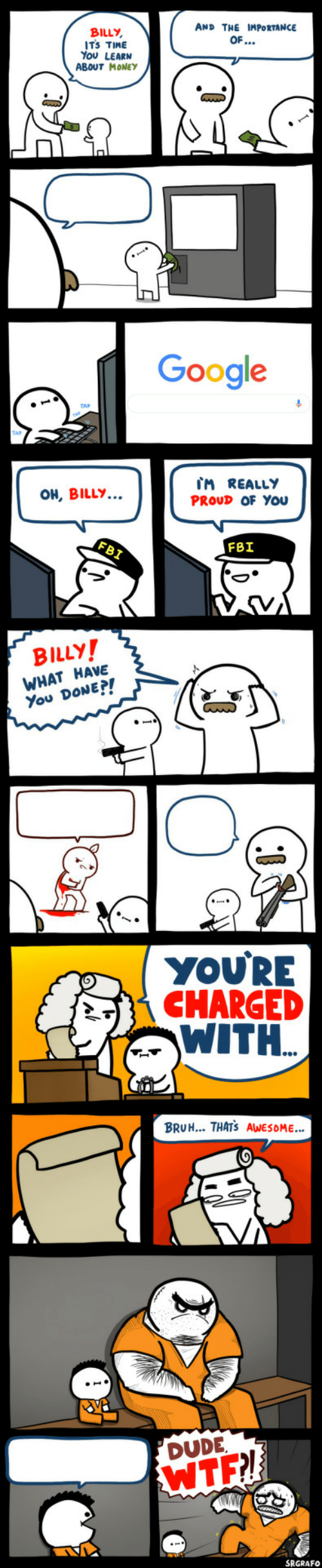 Billy: AND THE IMPORTANCE  BILLY,  ITS TIME  You LEARN  ABOUT MONEYy  OF...  Google  IM REALLY  PROUD OF YOu  OH, BILLY...  FBI  FBI  BILLY!  WHAT HAVE  You DONE?!  YOU'RE  CHARGED  WITH.  BRUH... THATS AWESOME..  DUDE  WTF!  SRGRAFO