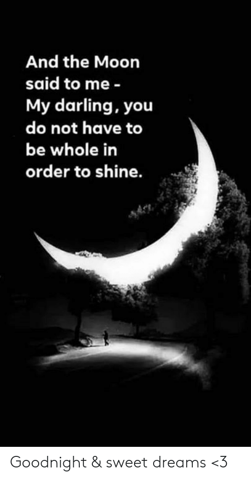Memes, Moon, and Dreams: And the Moon  said to me -  My darling, you  do not have to  be whole in  order to shine. Goodnight & sweet dreams <3