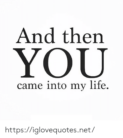Life, Net, and Href: And then  came into my life. https://iglovequotes.net/