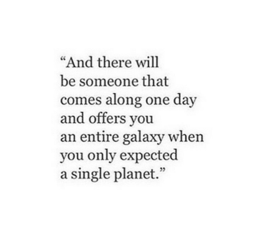 """Single, Galaxy, and One: And there will  be someone that  comes along one day  and offers vou  an entire galaxy when  you only expected  a single planet.""""  05"""