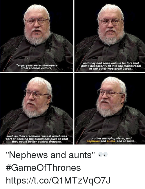 """Incestibles: and they had some unique factors that  didn't necessarily fit into the mainstream  of the other Westerosi Lords.  rom another culture  such as their traditional incest which was  part of keeping the bloodlines pure so that  they could better controi dragons,  brother marrying sister, and  nephews and aunts, and so forth. """"Nephews and aunts"""" 👀 #GameOfThrones https://t.co/Q1MTzVqO7J"""