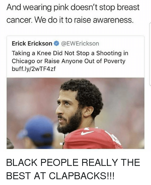 Breast Cancer: And wearing pink doesn't stop breast  cancer. We do it to raise awareness.  Erick Erickson@EWErickson  Taking a Knee Did Not Stop a Shooting in  Chicago or Raise Anyone Out of Poverty  buff.ly/2WTF4zf BLACK PEOPLE REALLY THE BEST AT CLAPBACKS!!!