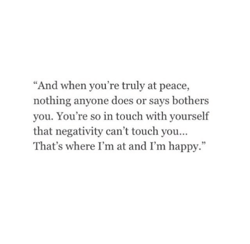 """at-peace: """"And when you're truly at peace,  nothing anyone does or says bothers  you. You're so in touch with yourself  that negativity can't touch you  That's where I'm at and I'm happy.""""  95"""