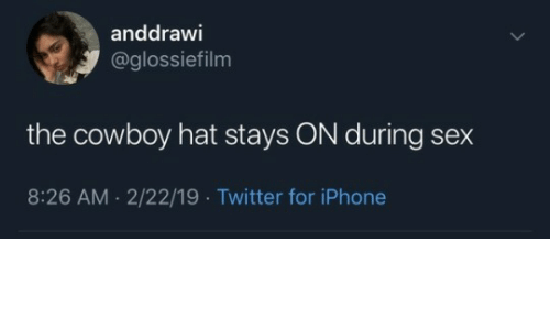 Iphone, Sex, and Twitter: anddrawi  @glossiefilm  the cowboy hat stays ON during sex  8:26 AM.2/22/19 Twitter for iPhone