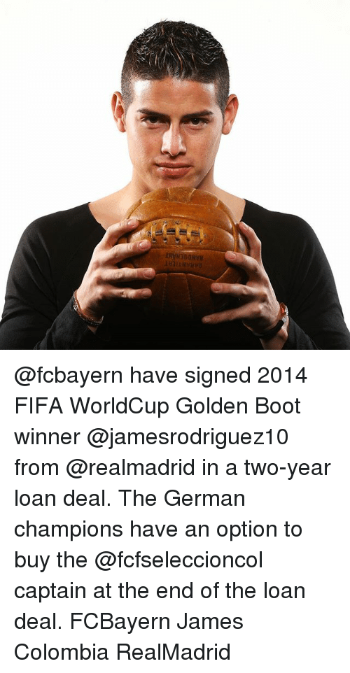 Jamesness: ANDOENA @fcbayern have signed 2014 FIFA WorldCup Golden Boot winner @jamesrodriguez10 from @realmadrid in a two-year loan deal. The German champions have an option to buy the @fcfseleccioncol captain at the end of the loan deal. FCBayern James Colombia RealMadrid