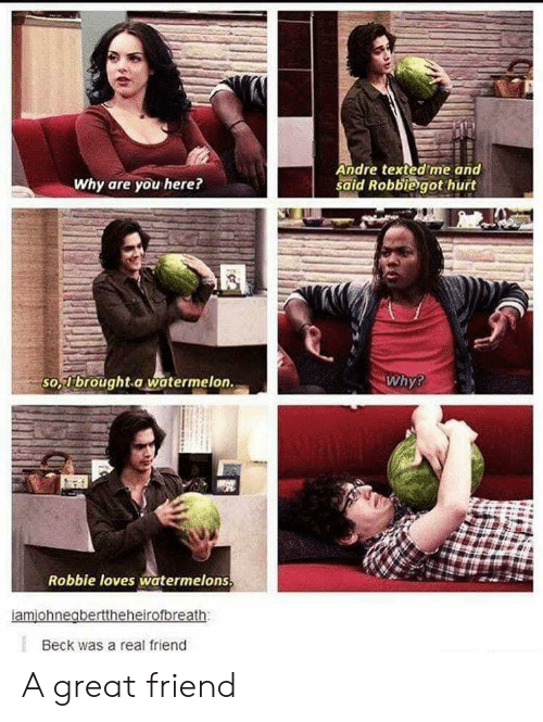 Beck, Watermelon, and Friend: Andre texted me and  said Robbiegot hurt  Why are you here?  so  -brought.a watermelon.  Why?  Robbie loves watermelons  Beck was a real friend A great friend