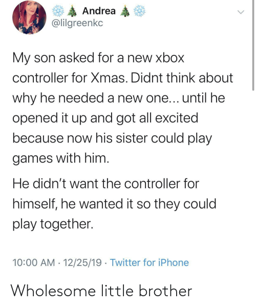 My Son: Andrea  @lilgreenkc  My son asked for a new xbox  controller for Xmas. Didnt think about  why he needed a new one... until he  opened it up and got all excited  because now his sister could play  games with him.  He didn't want the controller for  himself, he wanted it so they could  play together.  10:00 AM · 12/25/19 · Twitter for iPhone Wholesome little brother