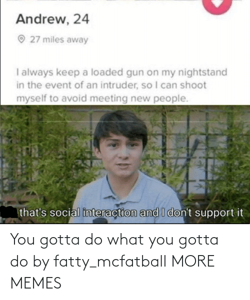 support: Andrew, 24  O 27 miles away  I always keep a loaded gun on my nightstand  in the event of an intruder, so I can shoot  myself to avoid meeting new people.  that's social interaction and I don't support it You gotta do what you gotta do by fatty_mcfatball MORE MEMES