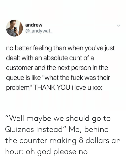 """God, Love, and Xxx: andrew  andywat  no better feeling than when you've just  dealt with an absolute cunt of a  customer and the next person in the  queue is like """"what the fuck was their  problem"""" THANK YOU i love u xxx """"Well maybe we should go to Quiznos instead"""" Me, behind the counter making 8 dollars an hour: oh god please no"""