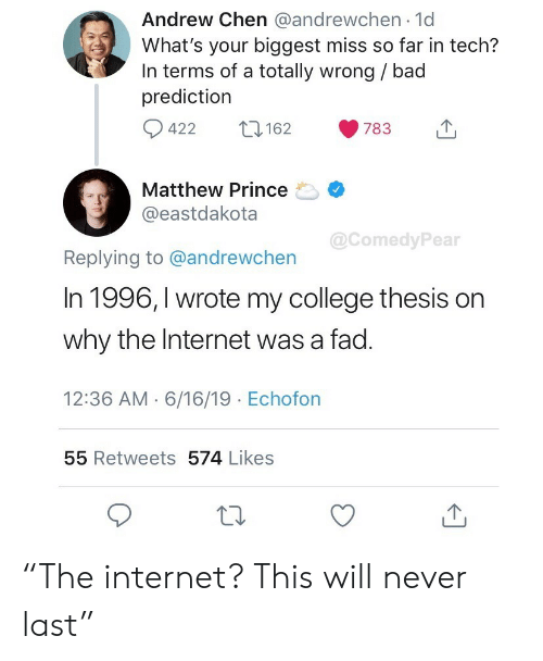 """Bad, College, and Internet: Andrew Chen @andrewchen 1d  What's your biggest miss so far in tech?  In terms of a totally wrong / bad  prediction  422  162  783  Matthew Prince  @eastdakota  @ComedyPear  Replying to @andrewchen  In 1996, I wrote my college thesis on  why the Internet was a fad.  12:36 AM 6/16/19 Echofon  55 Retweets 574 Likes """"The internet? This will never last"""""""