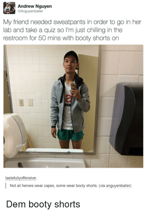 Booty, Heroes, and Quiz: Andrew Nguyen  Anguyenballer  My friend needed sweatpants in order to go in her  lab and take a quiz so I'm just chilling in the  restroom for 50 mins with booty shorts on  tastefullvoffensive:  Not all heroes wear capes, some wear booty shorts. (via anguyenballer) Dem booty shorts