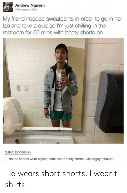Booty, Heroes, and Quiz: Andrew Nguyen  Anguyenballer  My friend needed sweatpants in order to go in her  lab and take a quiz so I'm just chilling in the  restroom for 50 mins with booty shorts on  2  tastefullyoffensive  Not all heroes wear capes, some wear booty shorts. (via anguyenballer) He wears short shorts, I wear t-shirts