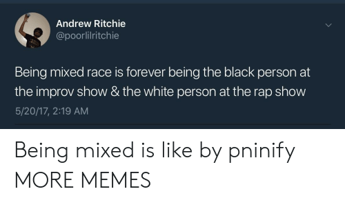 Dank, Memes, and Mixed Race: Andrew Ritchie  @poorlilritchie  Being mixed race is forever being the black person at  the improv show & the white person at the rap show  5/20/17, 2:19 AM Being mixed is like by pninify MORE MEMES