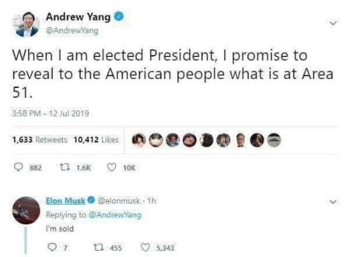 American, What Is, and Elon Musk: Andrew Yang  @AndrewYang  When I am elected President, I promise to  reveal to the American people what is at Area  51  3:58 PM- 12 Jul 2019  1,633 Retweets 10412 Likes  ti 1.6K  10K  882  Elon Musk@elonmusk 1h  Replying to@AndrewYang  I'm sold  7  t 455  5.343